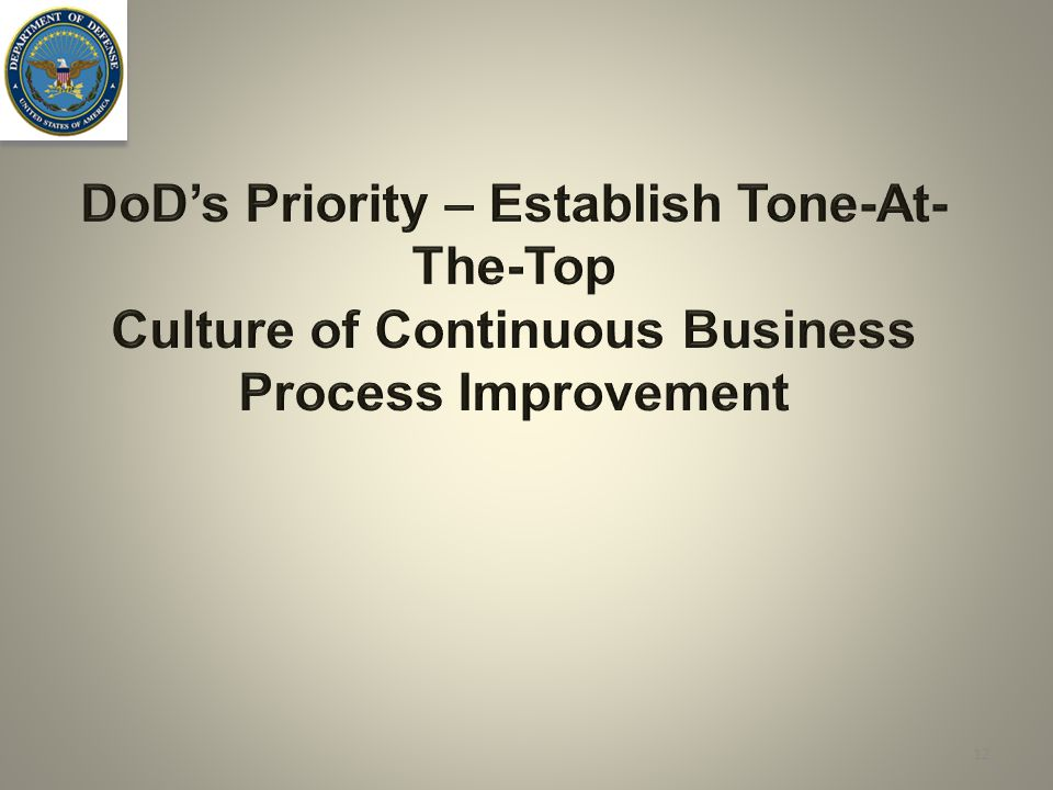 DoD's Priority – Establish Tone-At- The-Top Culture of Continuous Business Process Improvement 12