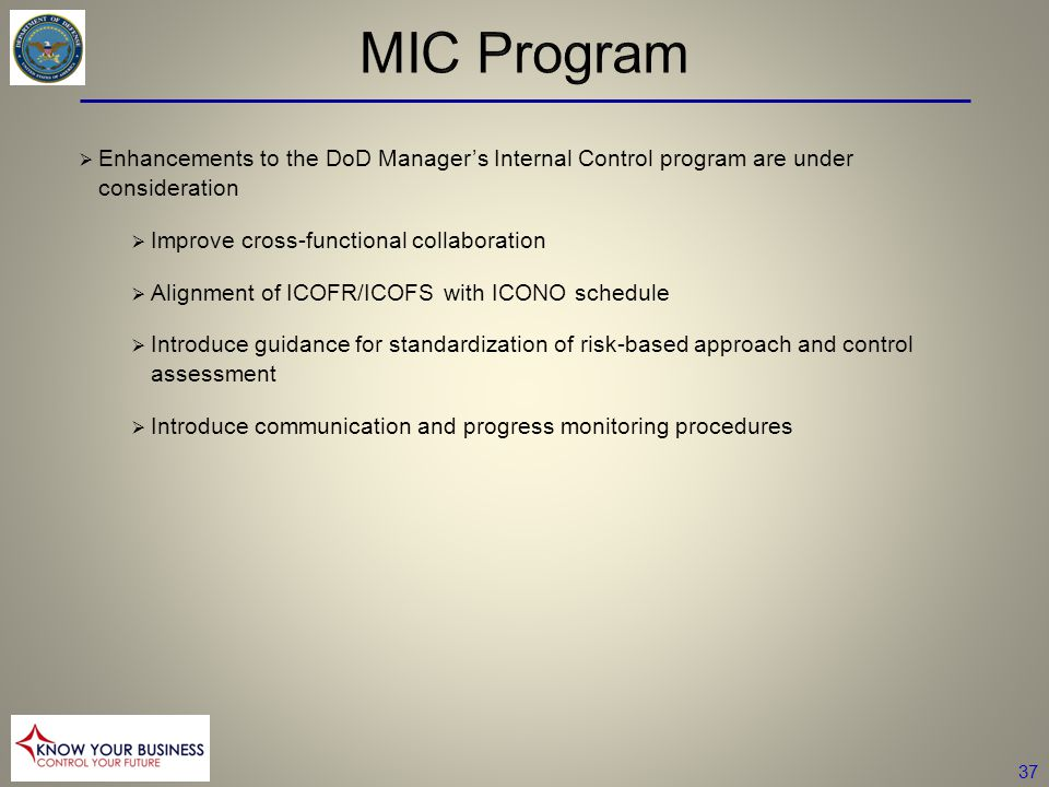 37  Enhancements to the DoD Manager's Internal Control program are under consideration  Improve cross-functional collaboration  Alignment of ICOFR/ICOFS with ICONO schedule  Introduce guidance for standardization of risk-based approach and control assessment  Introduce communication and progress monitoring procedures