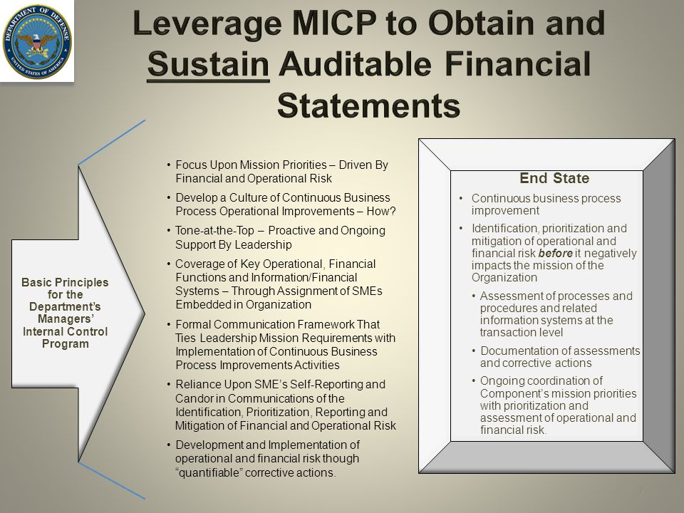 Leverage MICP to Obtain and Sustain Auditable Financial Statements 7 Focus Upon Mission Priorities – Driven By Financial and Operational Risk Develop a Culture of Continuous Business Process Operational Improvements – How.