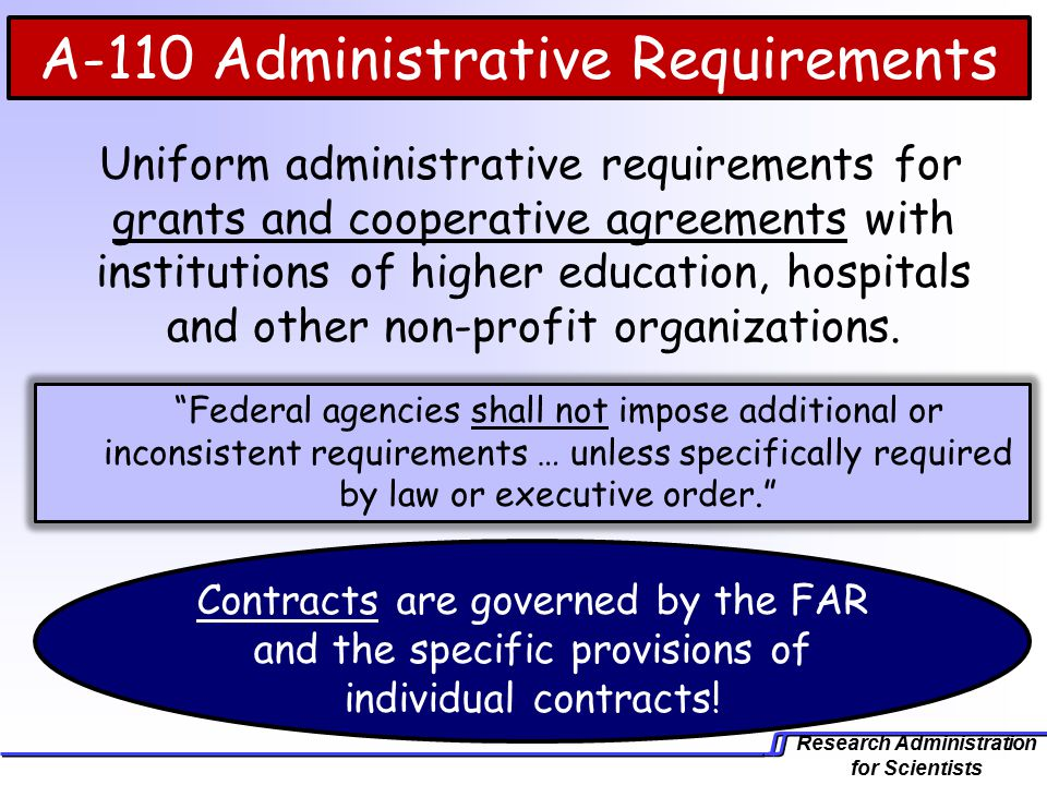 Research Administration for Scientists A-110 Administrative Requirements Uniform administrative requirements for grants and cooperative agreements with institutions of higher education, hospitals and other non-profit organizations.
