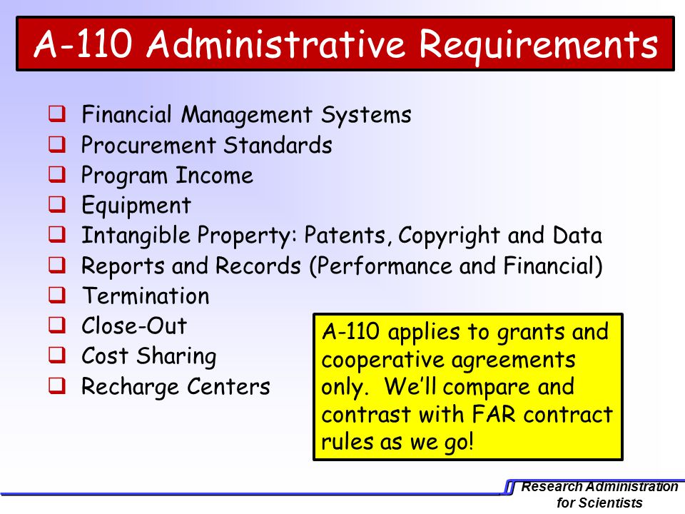 Research Administration for Scientists A-110 Administrative Requirements  Financial Management Systems  Procurement Standards  Program Income  Equipment  Intangible Property: Patents, Copyright and Data  Reports and Records (Performance and Financial)  Termination  Close-Out  Cost Sharing  Recharge Centers A-110 applies to grants and cooperative agreements only.