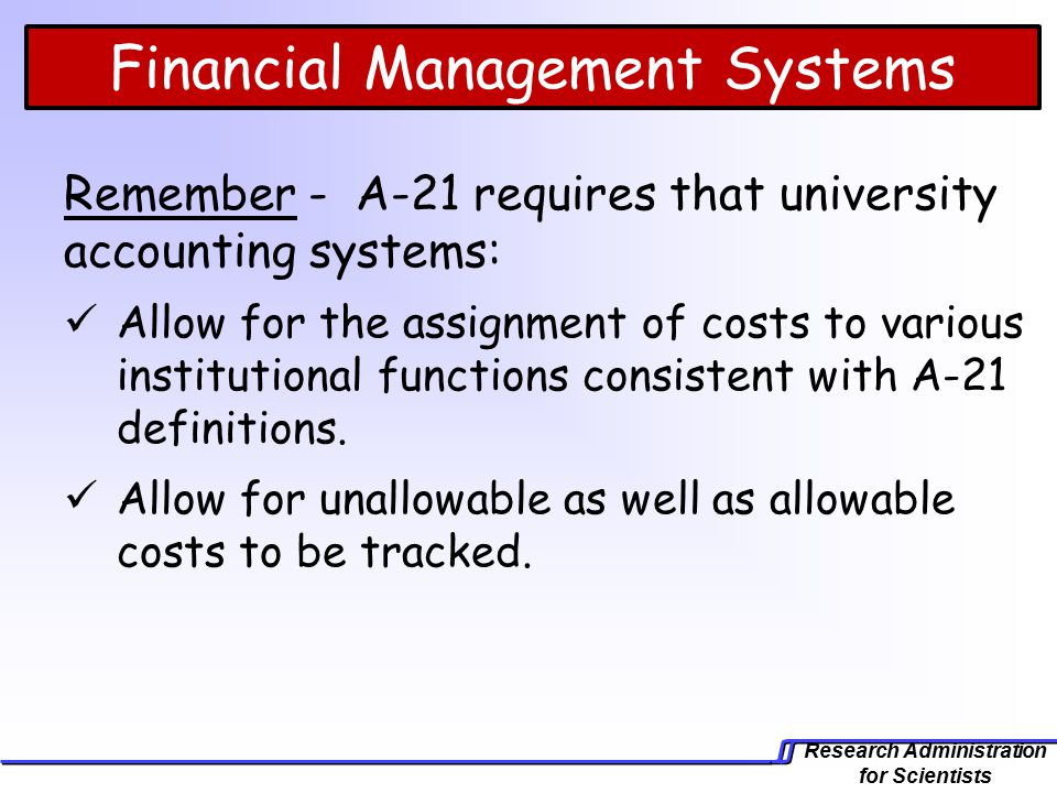 Research Administration for Scientists Financial Management Systems Remember - A-21 requires that university accounting systems: Allow for the assignment of costs to various institutional functions consistent with A-21 definitions.
