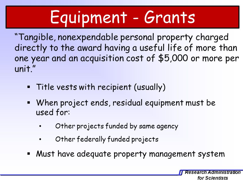 Research Administration for Scientists Equipment - Grants  Title vests with recipient (usually)  When project ends, residual equipment must be used for: Other projects funded by same agency Other federally funded projects  Must have adequate property management system