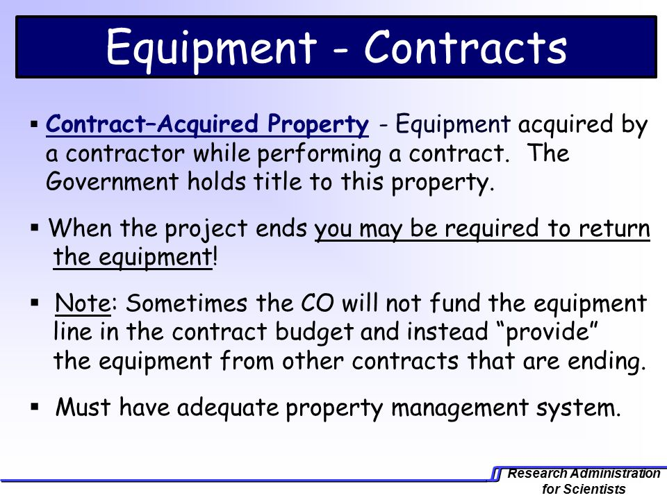 Research Administration for Scientists Equipment - Contracts  Contract–Acquired Property - Equipment acquired by a contractor while performing a contract.