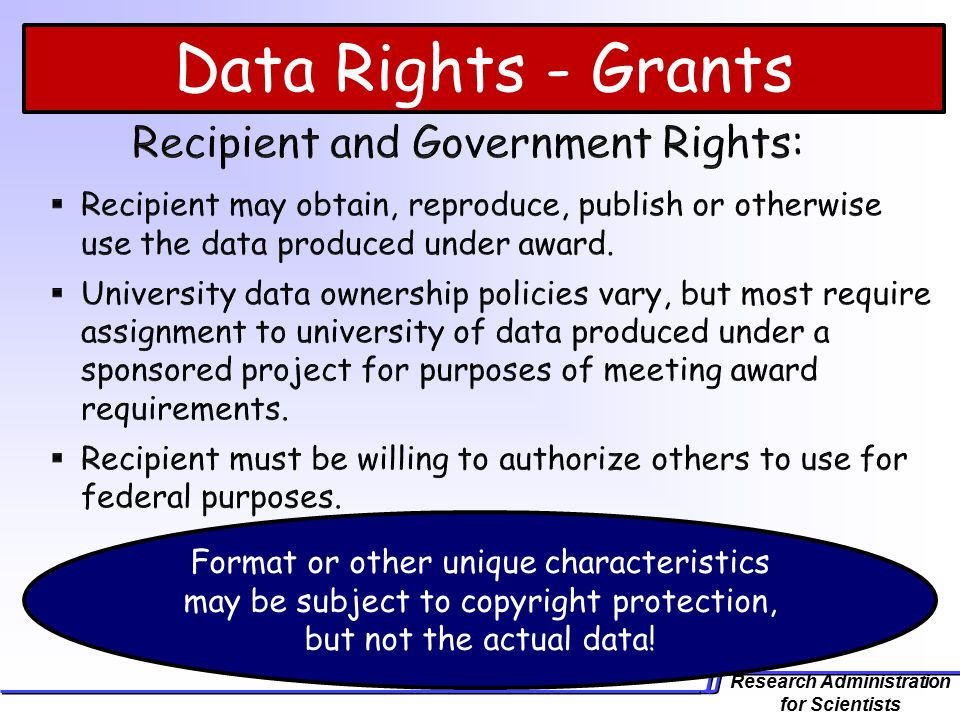 Research Administration for Scientists Data Rights - Grants Format or other unique characteristics may be subject to copyright protection, but not the actual data!