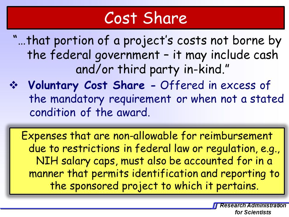 Research Administration for Scientists Expenses that are non-allowable for reimbursement due to restrictions in federal law or regulation, e.g., NIH salary caps, must also be accounted for in a manner that permits identification and reporting to the sponsored project to which it pertains.