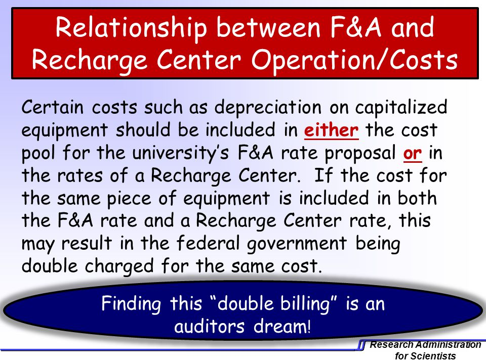 Research Administration for Scientists Certain costs such as depreciation on capitalized equipment should be included in either the cost pool for the university's F&A rate proposal or in the rates of a Recharge Center.