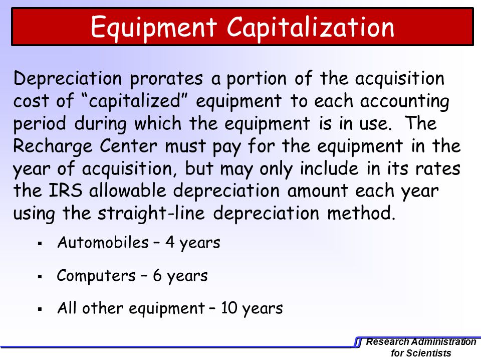 Research Administration for Scientists Depreciation prorates a portion of the acquisition cost of capitalized equipment to each accounting period during which the equipment is in use.