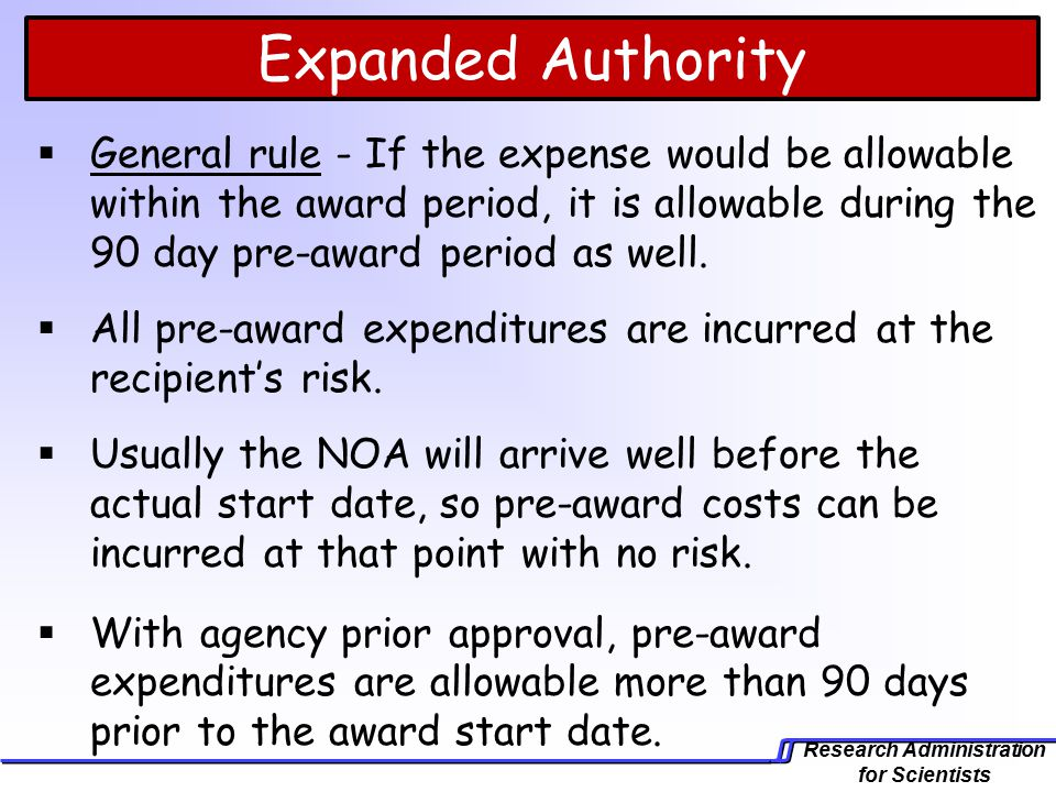 Research Administration for Scientists Expanded Authority  General rule - If the expense would be allowable within the award period, it is allowable during the 90 day pre-award period as well.