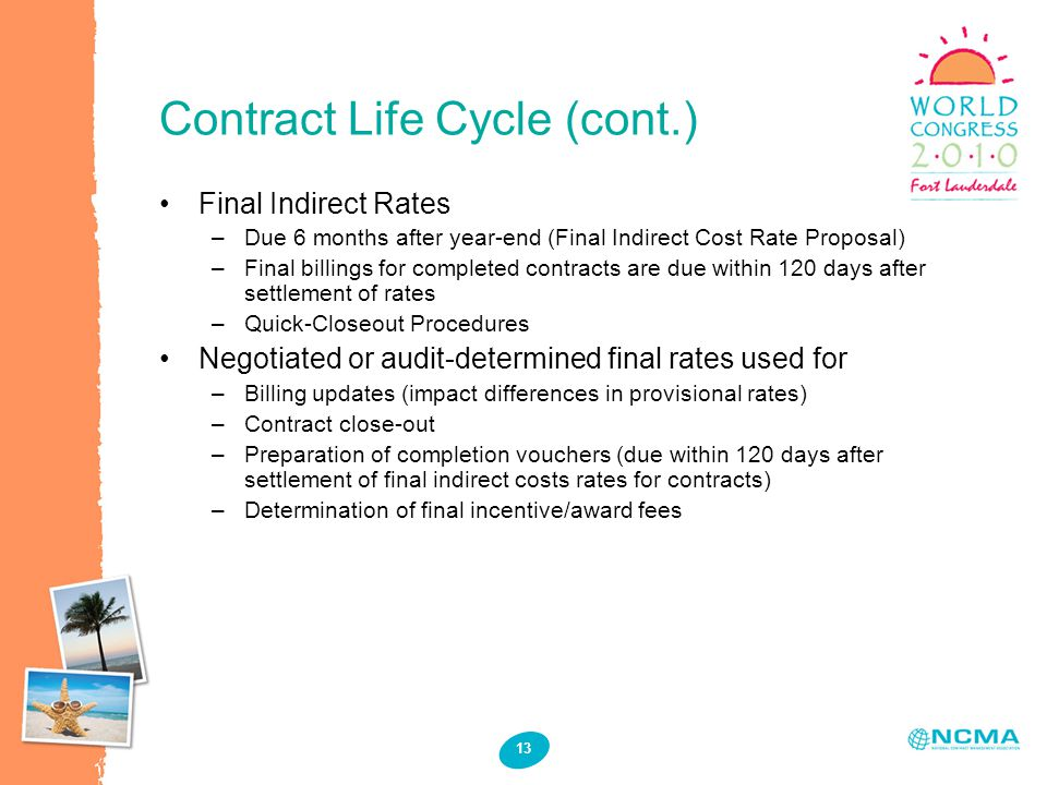 Contract Life Cycle (cont.) 13 Final Indirect Rates –Due 6 months after year-end (Final Indirect Cost Rate Proposal) –Final billings for completed contracts are due within 120 days after settlement of rates –Quick-Closeout Procedures Negotiated or audit-determined final rates used for –Billing updates (impact differences in provisional rates) –Contract close-out –Preparation of completion vouchers (due within 120 days after settlement of final indirect costs rates for contracts) –Determination of final incentive/award fees
