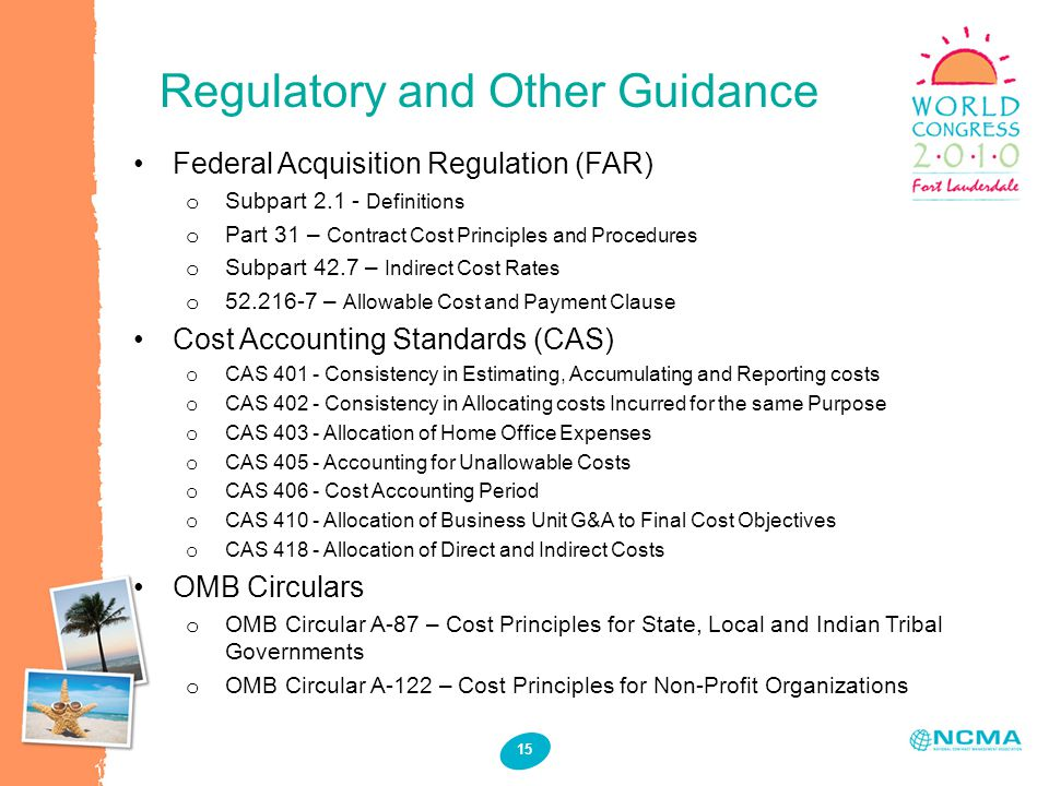 15 Federal Acquisition Regulation (FAR) o Subpart 2.1 - Definitions o Part 31 – Contract Cost Principles and Procedures o Subpart 42.7 – Indirect Cost Rates o 52.216-7 – Allowable Cost and Payment Clause Cost Accounting Standards (CAS) o CAS 401 - Consistency in Estimating, Accumulating and Reporting costs o CAS 402 - Consistency in Allocating costs Incurred for the same Purpose o CAS 403 - Allocation of Home Office Expenses o CAS 405 - Accounting for Unallowable Costs o CAS 406 - Cost Accounting Period o CAS 410 - Allocation of Business Unit G&A to Final Cost Objectives o CAS 418 - Allocation of Direct and Indirect Costs OMB Circulars o OMB Circular A-87 – Cost Principles for State, Local and Indian Tribal Governments o OMB Circular A-122 – Cost Principles for Non-Profit Organizations