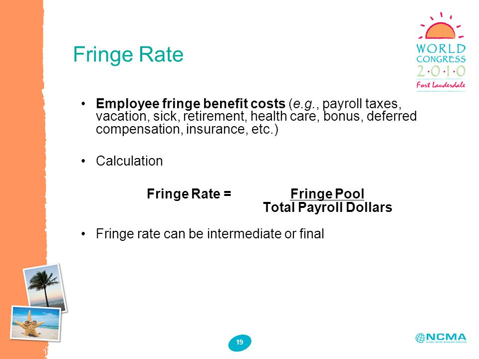 Fringe Rate 19 Employee fringe benefit costs (e.g., payroll taxes, vacation, sick, retirement, health care, bonus, deferred compensation, insurance, etc.) Calculation Fringe Rate =Fringe Pool Total Payroll Dollars Fringe rate can be intermediate or final