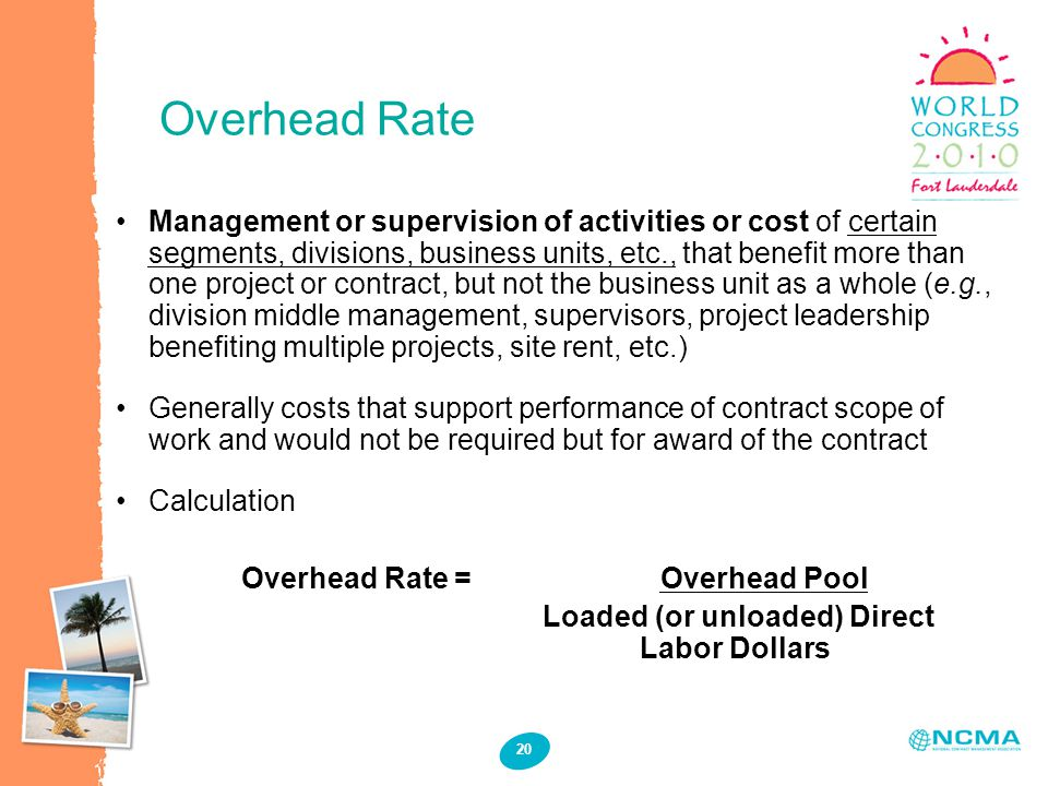 Overhead Rate 20 Management or supervision of activities or cost of certain segments, divisions, business units, etc., that benefit more than one project or contract, but not the business unit as a whole (e.g., division middle management, supervisors, project leadership benefiting multiple projects, site rent, etc.) Generally costs that support performance of contract scope of work and would not be required but for award of the contract Calculation Overhead Rate = Overhead Pool Loaded (or unloaded) Direct Labor Dollars