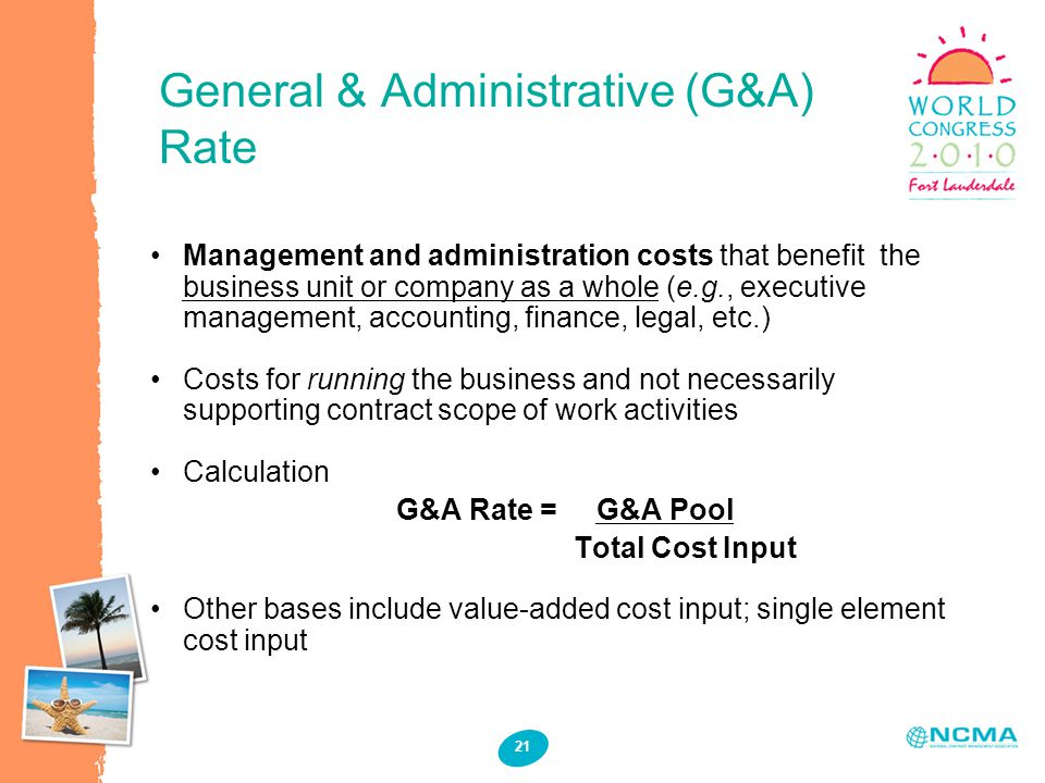 General & Administrative (G&A) Rate 21 Management and administration costs that benefit the business unit or company as a whole (e.g., executive management, accounting, finance, legal, etc.) Costs for running the business and not necessarily supporting contract scope of work activities Calculation G&A Rate = G&A Pool Total Cost Input Other bases include value-added cost input; single element cost input