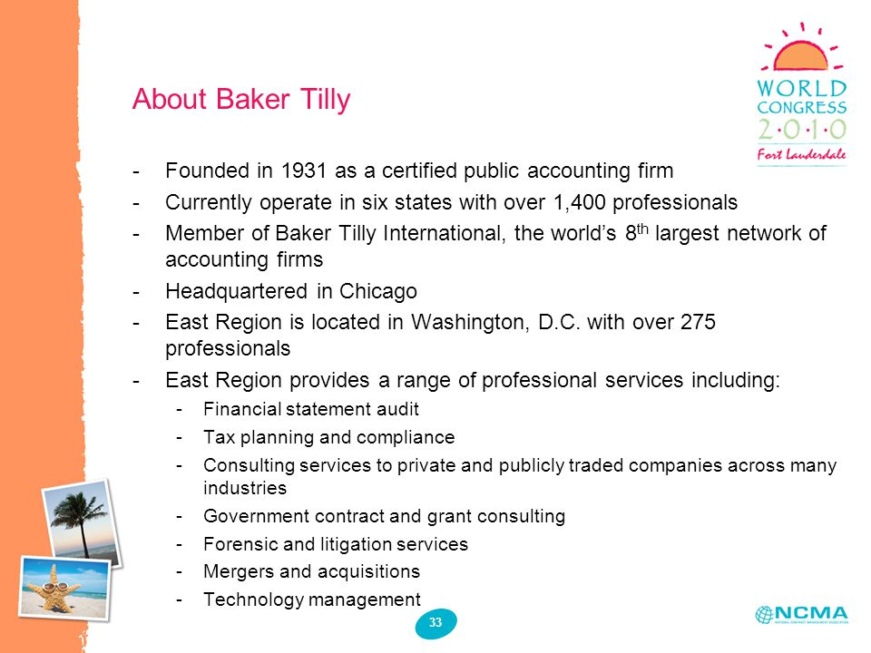 33 About Baker Tilly -Founded in 1931 as a certified public accounting firm -Currently operate in six states with over 1,400 professionals -Member of Baker Tilly International, the world's 8 th largest network of accounting firms -Headquartered in Chicago -East Region is located in Washington, D.C.