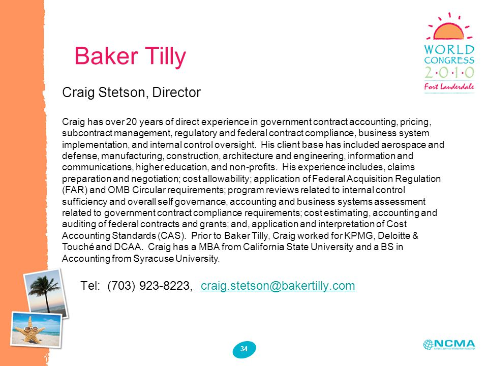 Baker Tilly 34 Craig Stetson, Director Craig has over 20 years of direct experience in government contract accounting, pricing, subcontract management, regulatory and federal contract compliance, business system implementation, and internal control oversight.
