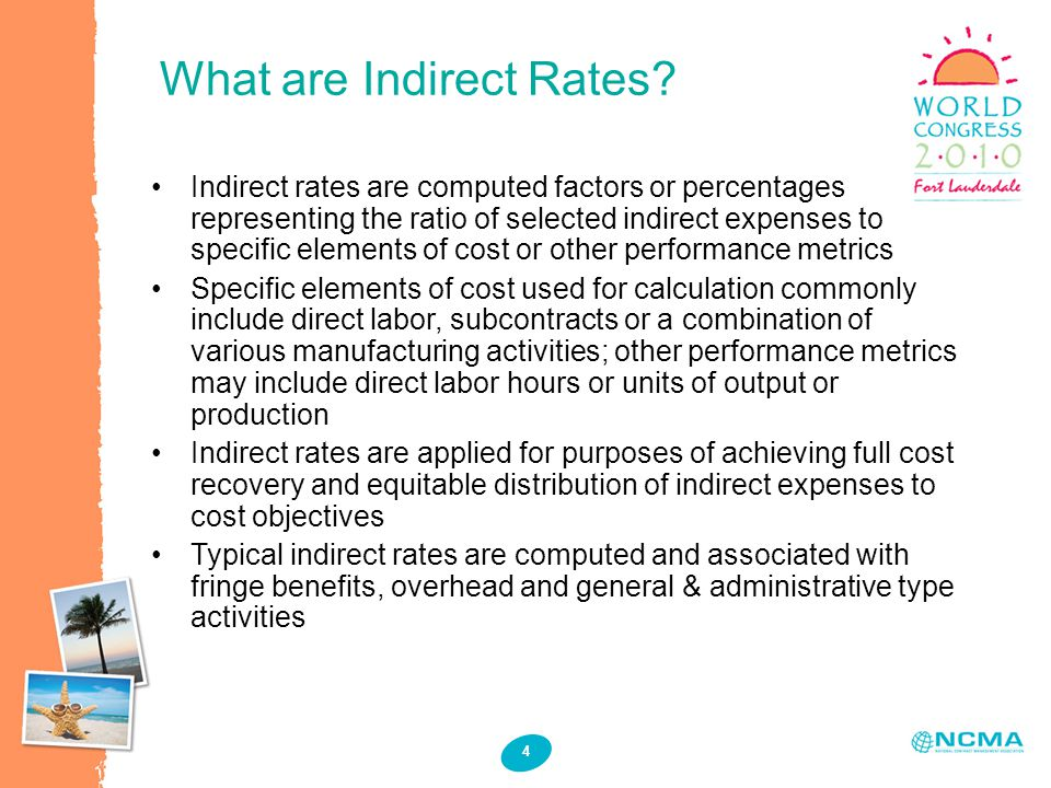 4 Indirect rates are computed factors or percentages representing the ratio of selected indirect expenses to specific elements of cost or other performance metrics Specific elements of cost used for calculation commonly include direct labor, subcontracts or a combination of various manufacturing activities; other performance metrics may include direct labor hours or units of output or production Indirect rates are applied for purposes of achieving full cost recovery and equitable distribution of indirect expenses to cost objectives Typical indirect rates are computed and associated with fringe benefits, overhead and general & administrative type activities