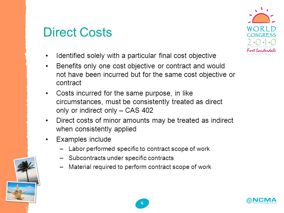 Direct Costs 6 Identified solely with a particular final cost objective Benefits only one cost objective or contract and would not have been incurred but for the same cost objective or contract Costs incurred for the same purpose, in like circumstances, must be consistently treated as direct only or indirect only – CAS 402 Direct costs of minor amounts may be treated as indirect when consistently applied Examples include –Labor performed specific to contract scope of work –Subcontracts under specific contracts –Material required to perform contract scope of work
