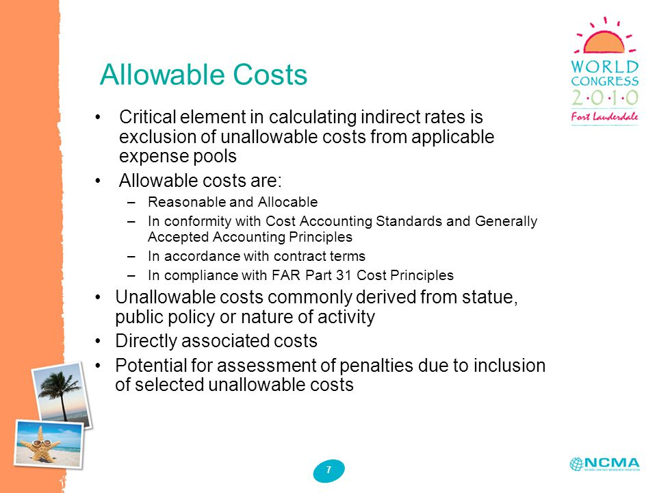 Allowable Costs 7 Critical element in calculating indirect rates is exclusion of unallowable costs from applicable expense pools Allowable costs are: –Reasonable and Allocable –In conformity with Cost Accounting Standards and Generally Accepted Accounting Principles –In accordance with contract terms –In compliance with FAR Part 31 Cost Principles Unallowable costs commonly derived from statue, public policy or nature of activity Directly associated costs Potential for assessment of penalties due to inclusion of selected unallowable costs
