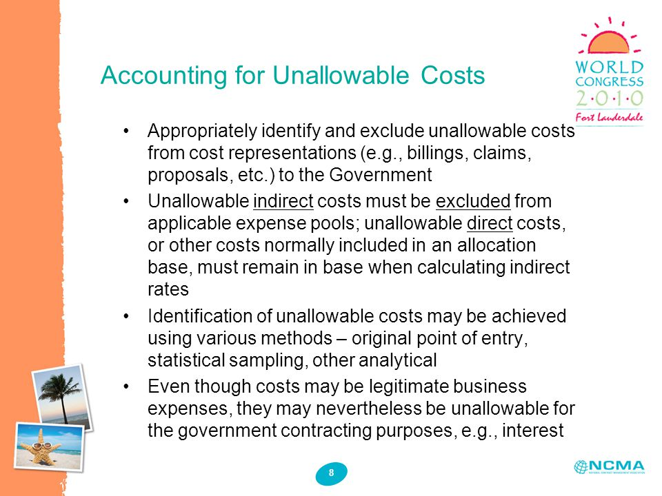 Accounting for Unallowable Costs 8 Appropriately identify and exclude unallowable costs from cost representations (e.g., billings, claims, proposals, etc.) to the Government Unallowable indirect costs must be excluded from applicable expense pools; unallowable direct costs, or other costs normally included in an allocation base, must remain in base when calculating indirect rates Identification of unallowable costs may be achieved using various methods – original point of entry, statistical sampling, other analytical Even though costs may be legitimate business expenses, they may nevertheless be unallowable for the government contracting purposes, e.g., interest