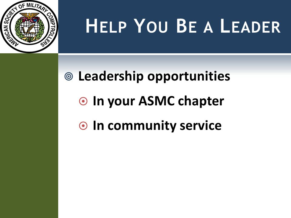 H ELP Y OU B E A L EADER  Leadership opportunities  In your ASMC chapter  In community service