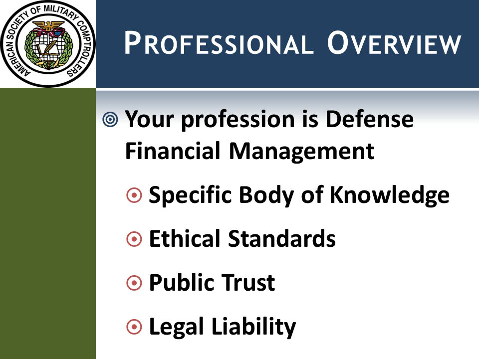 P ROFESSIONAL O VERVIEW  Your profession is Defense Financial Management  Specific Body of Knowledge  Ethical Standards  Public Trust  Legal Liability