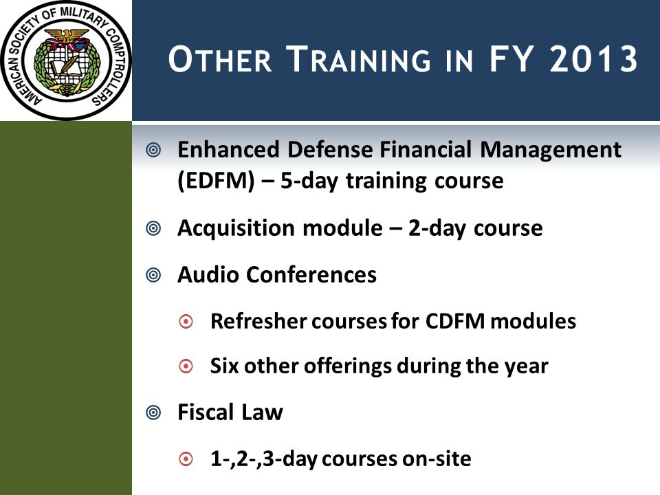 O THER T RAINING IN FY 2013  Enhanced Defense Financial Management (EDFM) – 5-day training course  Acquisition module – 2-day course  Audio Conferences  Refresher courses for CDFM modules  Six other offerings during the year  Fiscal Law  1-,2-,3-day courses on-site