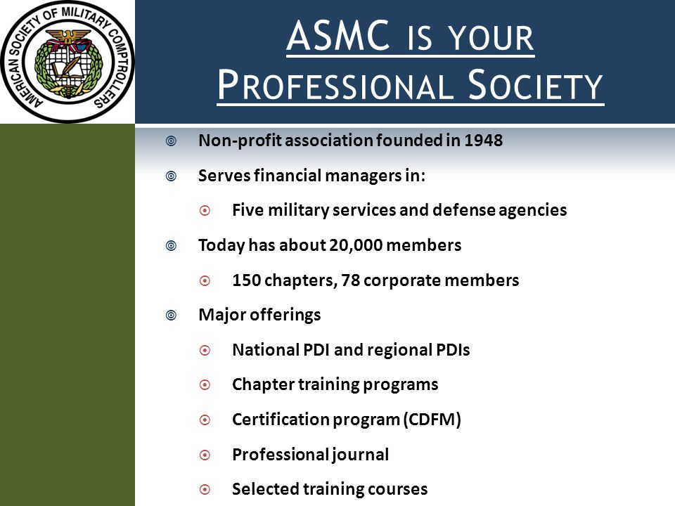 ASMC IS YOUR P ROFESSIONAL S OCIETY  Non-profit association founded in 1948  Serves financial managers in:  Five military services and defense agencies  Today has about 20,000 members  150 chapters, 78 corporate members  Major offerings  National PDI and regional PDIs  Chapter training programs  Certification program (CDFM)  Professional journal  Selected training courses