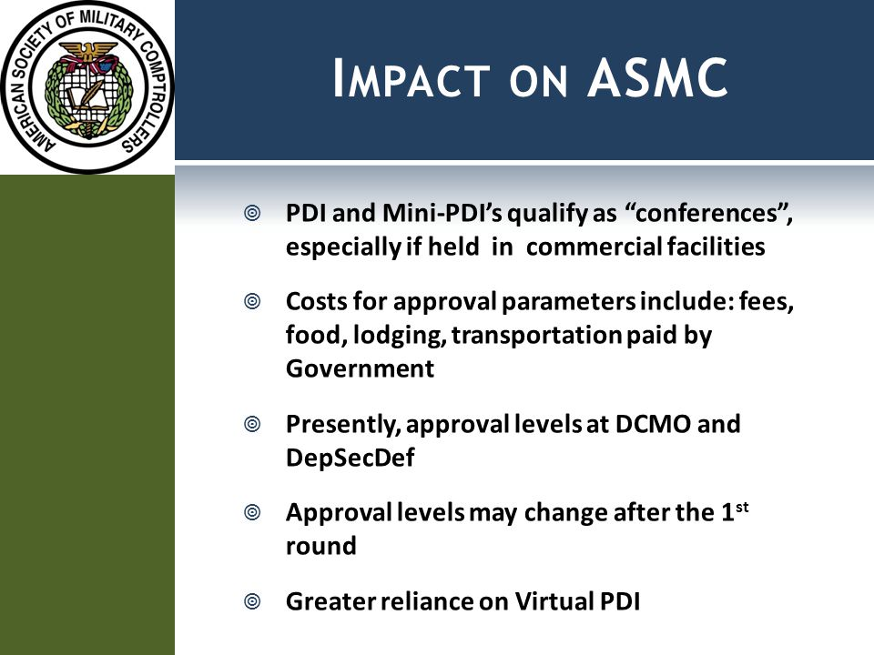 I MPACT ON ASMC  PDI and Mini-PDI's qualify as conferences , especially if held in commercial facilities  Costs for approval parameters include: fees, food, lodging, transportation paid by Government  Presently, approval levels at DCMO and DepSecDef  Approval levels may change after the 1 st round  Greater reliance on Virtual PDI