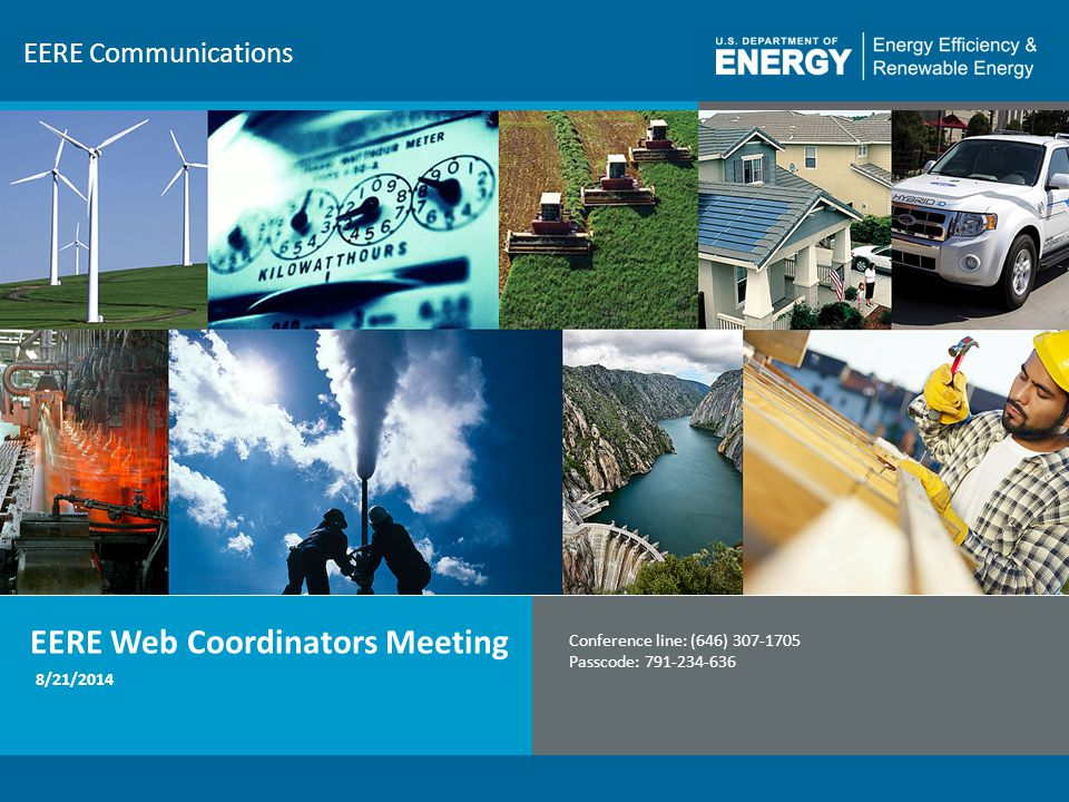 1 EERE Communications EERE Web Coordinators Meeting Conference line: (646) 307-1705 Passcode: 791-234-636 8/21/2014