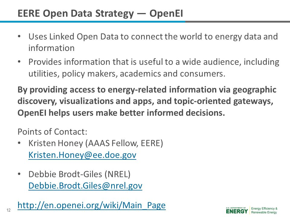 12 EERE Open Data Strategy — OpenEI Uses Linked Open Data to connect the world to energy data and information Provides information that is useful to a wide audience, including utilities, policy makers, academics and consumers.