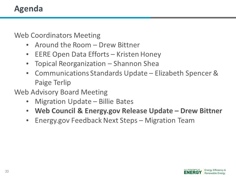 33 Agenda Web Coordinators Meeting Around the Room – Drew Bittner EERE Open Data Efforts – Kristen Honey Topical Reorganization – Shannon Shea Communications Standards Update – Elizabeth Spencer & Paige Terlip Web Advisory Board Meeting Migration Update – Billie Bates Web Council & Energy.gov Release Update – Drew Bittner Energy.gov Feedback Next Steps – Migration Team
