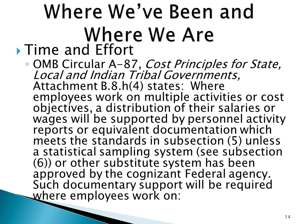  Time and Effort ◦ OMB Circular A-87, Cost Principles for State, Local and Indian Tribal Governments, Attachment B.8.h(4) states: Where employees work on multiple activities or cost objectives, a distribution of their salaries or wages will be supported by personnel activity reports or equivalent documentation which meets the standards in subsection (5) unless a statistical sampling system (see subsection (6)) or other substitute system has been approved by the cognizant Federal agency.