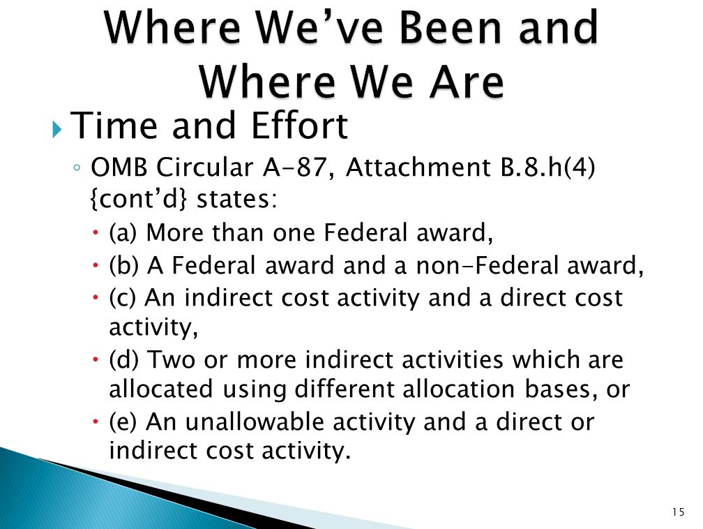  Time and Effort ◦ OMB Circular A-87, Attachment B.8.h(4) {cont'd} states:  (a) More than one Federal award,  (b) A Federal award and a non-Federal award,  (c) An indirect cost activity and a direct cost activity,  (d) Two or more indirect activities which are allocated using different allocation bases, or  (e) An unallowable activity and a direct or indirect cost activity.