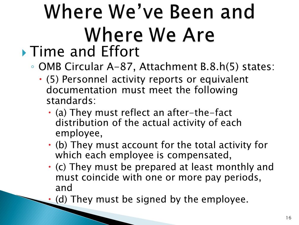  Time and Effort ◦ OMB Circular A-87, Attachment B.8.h(5) states:  (5) Personnel activity reports or equivalent documentation must meet the following standards:  (a) They must reflect an after-the-fact distribution of the actual activity of each employee,  (b) They must account for the total activity for which each employee is compensated,  (c) They must be prepared at least monthly and must coincide with one or more pay periods, and  (d) They must be signed by the employee.