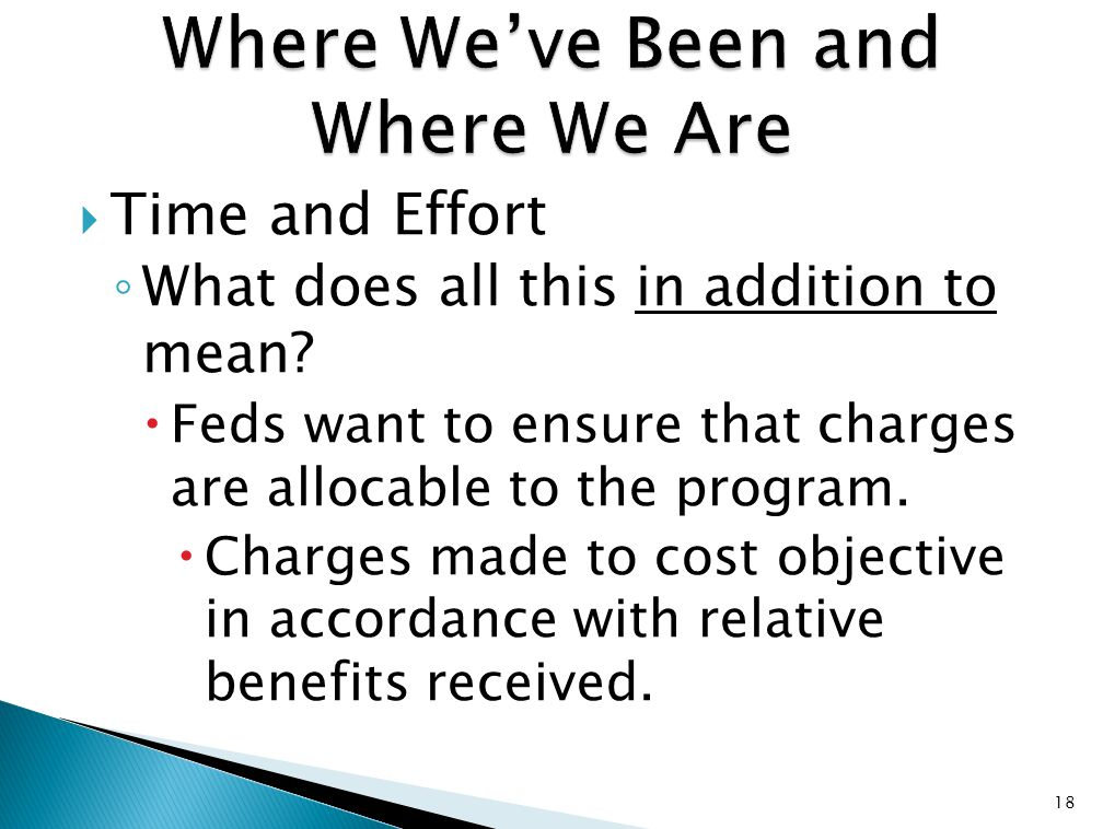  Time and Effort ◦ What does all this in addition to mean?  Feds want to ensure that charges are allocable to the program.  Charges made to cost ob
