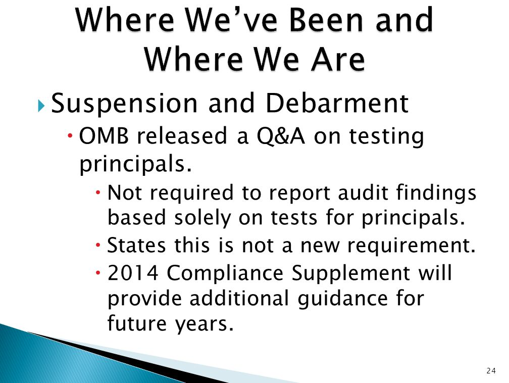  Suspension and Debarment  OMB released a Q&A on testing principals.  Not required to report audit findings based solely on tests for principals. 