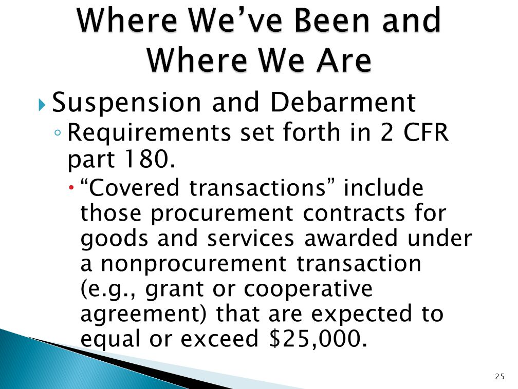 " Suspension and Debarment ◦ Requirements set forth in 2 CFR part 180.  ""Covered transactions"" include those procurement contracts for goods and serv"