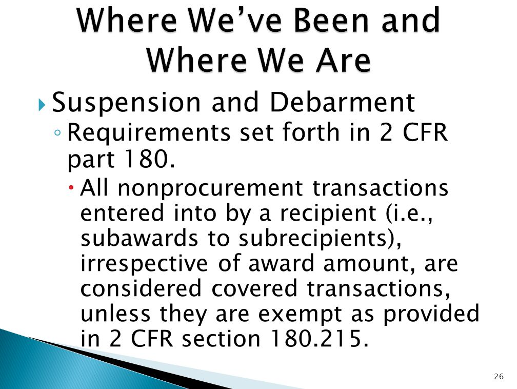  Suspension and Debarment ◦ Requirements set forth in 2 CFR part 180.  All nonprocurement transactions entered into by a recipient (i.e., subawards