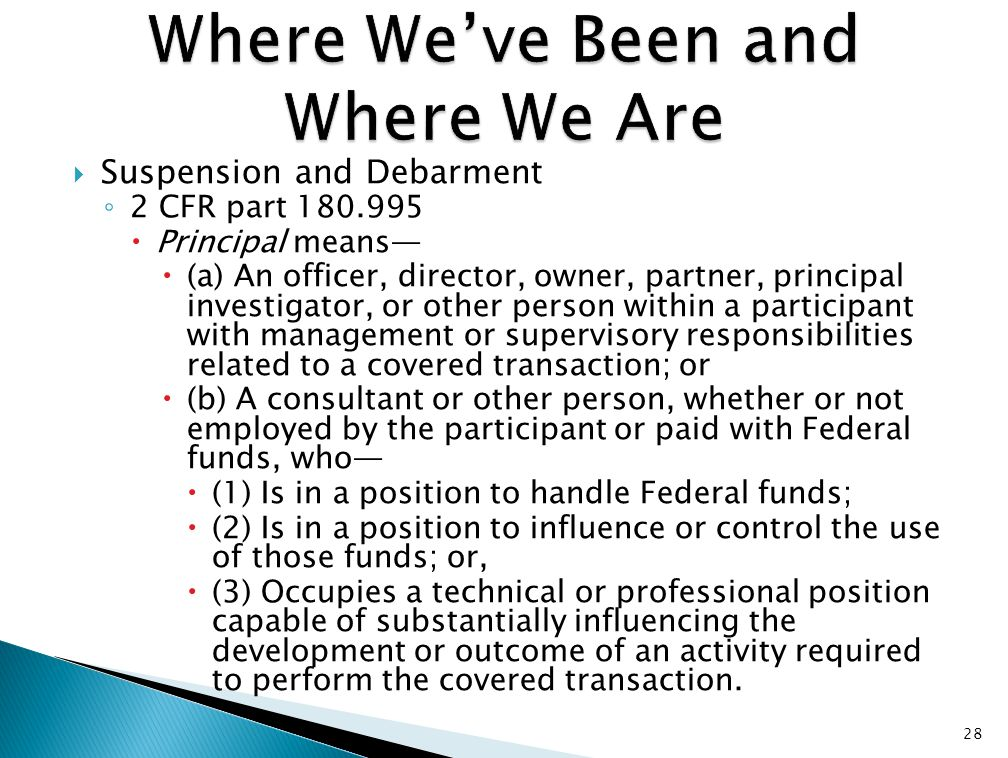  Suspension and Debarment ◦ 2 CFR part 180.995  Principal means—  (a) An officer, director, owner, partner, principal investigator, or other person within a participant with management or supervisory responsibilities related to a covered transaction; or  (b) A consultant or other person, whether or not employed by the participant or paid with Federal funds, who—  (1) Is in a position to handle Federal funds;  (2) Is in a position to influence or control the use of those funds; or,  (3) Occupies a technical or professional position capable of substantially influencing the development or outcome of an activity required to perform the covered transaction.
