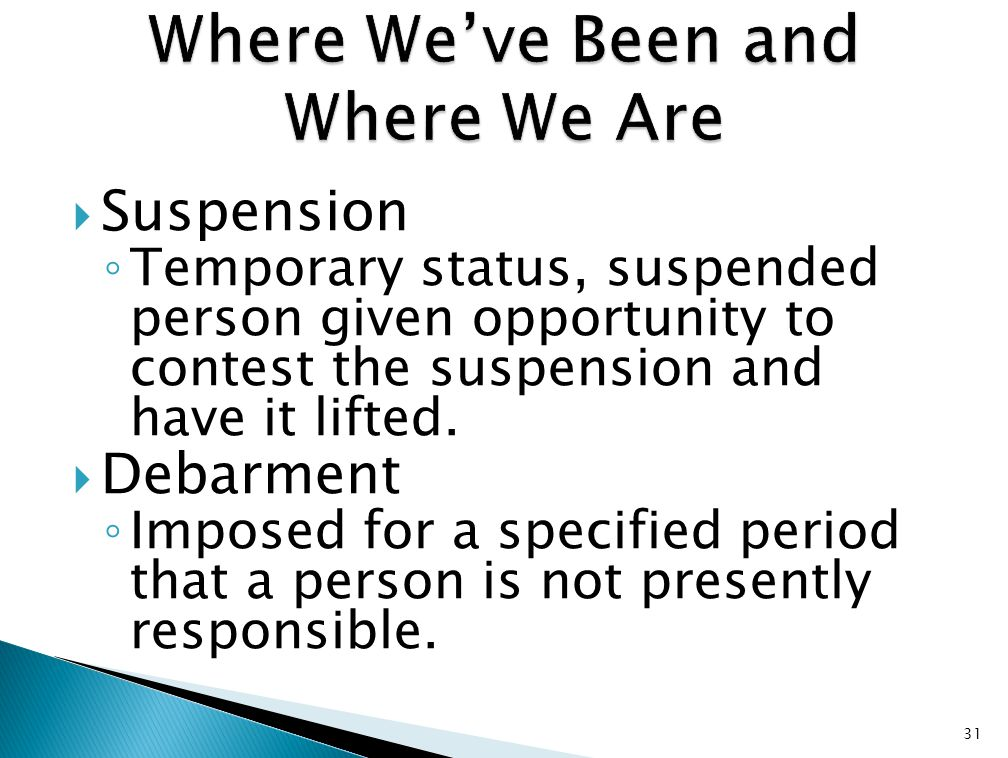  Suspension ◦ Temporary status, suspended person given opportunity to contest the suspension and have it lifted.  Debarment ◦ Imposed for a specifie
