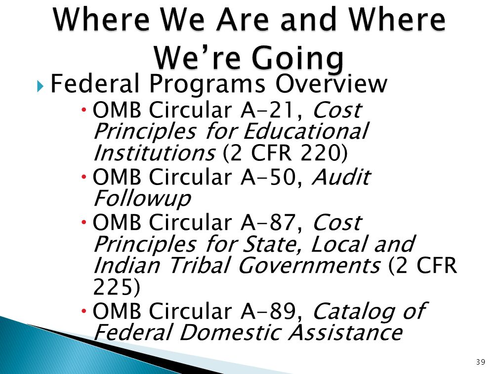  Federal Programs Overview  OMB Circular A-21, Cost Principles for Educational Institutions (2 CFR 220)  OMB Circular A-50, Audit Followup  OMB Circular A-87, Cost Principles for State, Local and Indian Tribal Governments (2 CFR 225)  OMB Circular A-89, Catalog of Federal Domestic Assistance 39