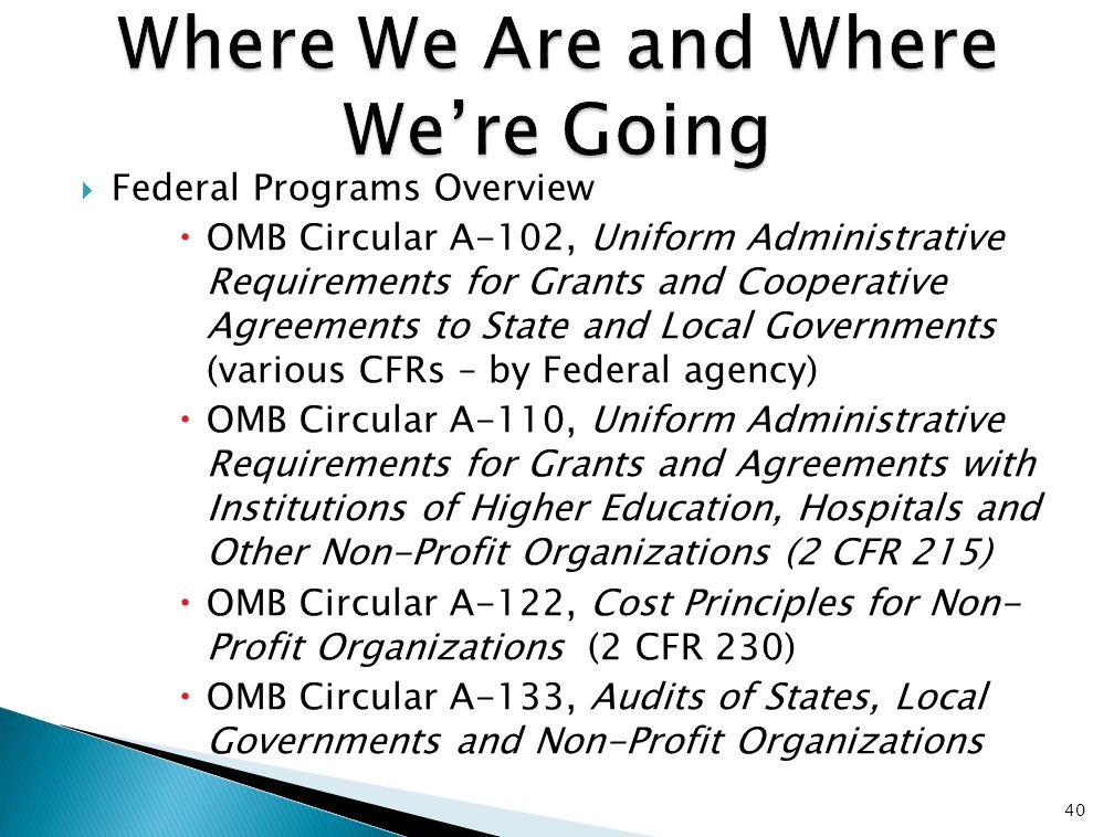  Federal Programs Overview  OMB Circular A-102, Uniform Administrative Requirements for Grants and Cooperative Agreements to State and Local Governments (various CFRs – by Federal agency)  OMB Circular A-110, Uniform Administrative Requirements for Grants and Agreements with Institutions of Higher Education, Hospitals and Other Non-Profit Organizations (2 CFR 215)  OMB Circular A-122, Cost Principles for Non- Profit Organizations (2 CFR 230)  OMB Circular A-133, Audits of States, Local Governments and Non-Profit Organizations 40