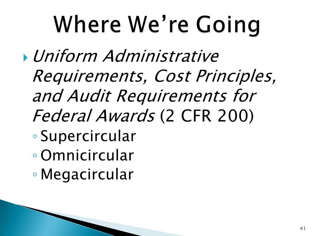  Uniform Administrative Requirements, Cost Principles, and Audit Requirements for Federal Awards (2 CFR 200) ◦ Supercircular ◦ Omnicircular ◦ Megacircular 41