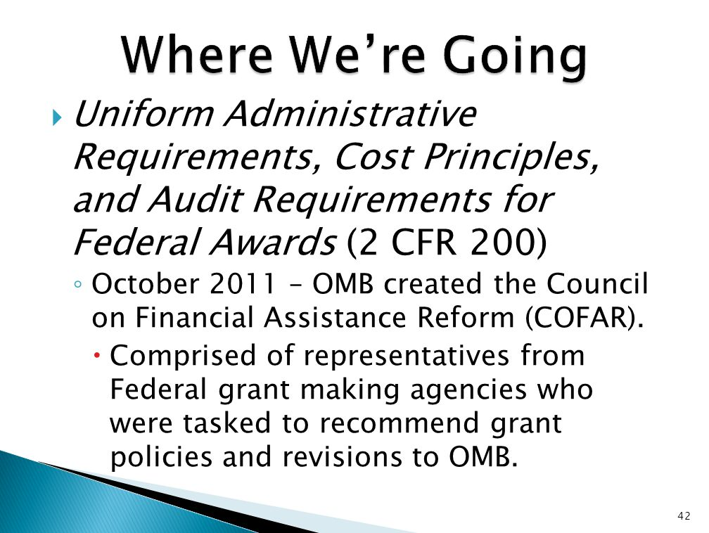  Uniform Administrative Requirements, Cost Principles, and Audit Requirements for Federal Awards (2 CFR 200) ◦ October 2011 – OMB created the Council on Financial Assistance Reform (COFAR).