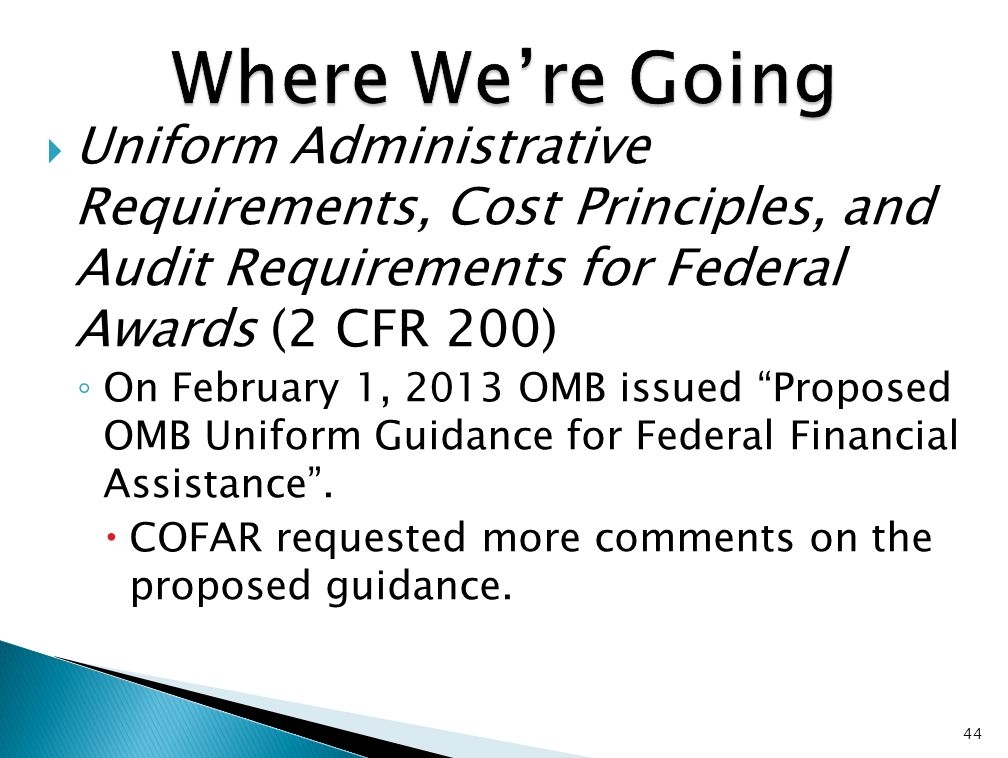  Uniform Administrative Requirements, Cost Principles, and Audit Requirements for Federal Awards (2 CFR 200) ◦ On February 1, 2013 OMB issued Proposed OMB Uniform Guidance for Federal Financial Assistance .