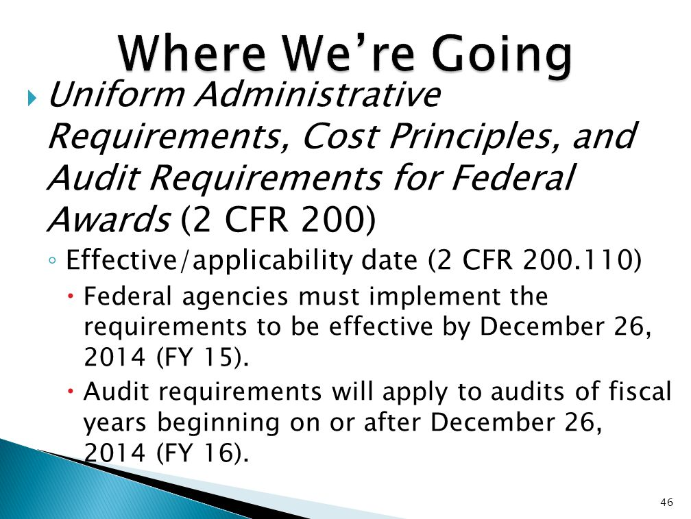  Uniform Administrative Requirements, Cost Principles, and Audit Requirements for Federal Awards (2 CFR 200) ◦ Effective/applicability date (2 CFR 200.110)  Federal agencies must implement the requirements to be effective by December 26, 2014 (FY 15).