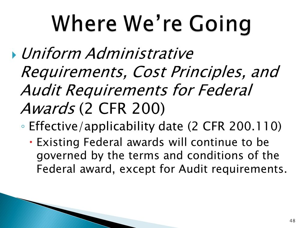  Uniform Administrative Requirements, Cost Principles, and Audit Requirements for Federal Awards (2 CFR 200) ◦ Effective/applicability date (2 CFR 200.110)  Existing Federal awards will continue to be governed by the terms and conditions of the Federal award, except for Audit requirements.