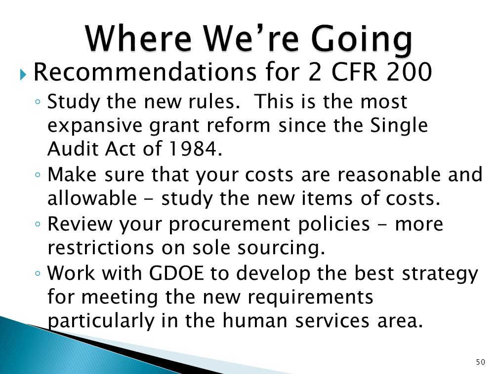  Recommendations for 2 CFR 200 ◦ Study the new rules. This is the most expansive grant reform since the Single Audit Act of 1984. ◦ Make sure that yo