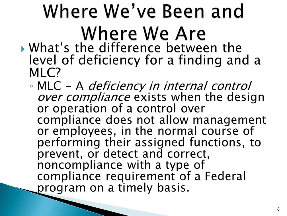  What's the difference between the level of deficiency for a finding and a MLC? ◦ MLC - A deficiency in internal control over compliance exists when